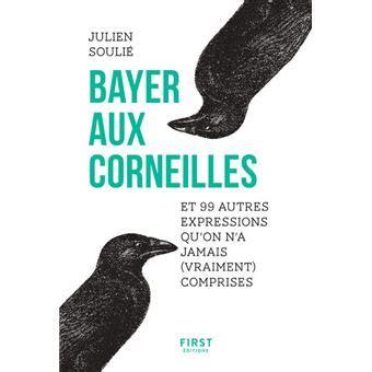 Bayer Aux Corneilles Et 99 Autres Expressions Qu On A Jamais Vraiment Comprises