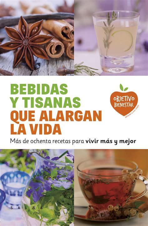 Bebidas Y Tisanas Que Alargan La Vida Mas De Ochenta Recetas Para Vivir Mas Y Mejor Objetivo Bienestar