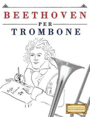Beethoven Per Trombone: 10 Pezzi Facili Per Trombone Libro Per Principianti