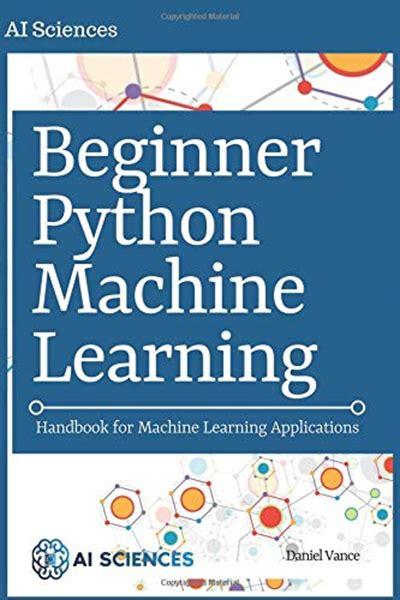 Beginner Python Machine Learning Handbook For Machine Learning Applications