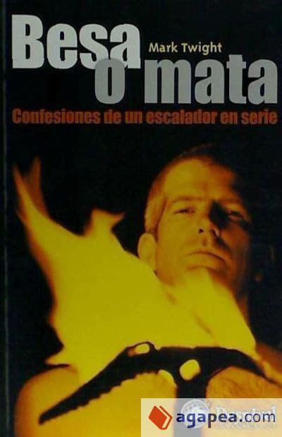 Besa O Mata Confesiones De Un Escalador En Serie