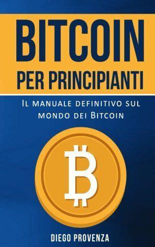 Bitcoin Per Principianti Il Manuale Definitivo Sul Mondo Dei Bitcoin
