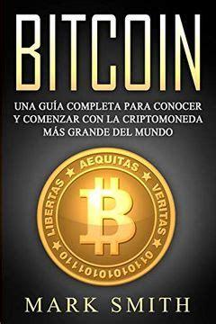 Bitcoin Spanish Una Guia Completa Para Conocer Y Comenzar Con La Criptomoneda Mas Grande Del Mundo Libro En Espanol Bitcoin Book Spanish Version
