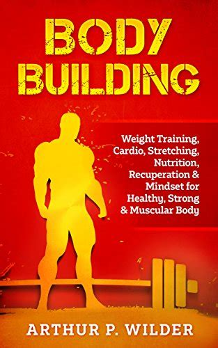 Body Building Weight Training Cardio Stretching Nutrition Recuperation And Mindset For Healthy Strong And Muscular Body Simple And Practical Series English Edition