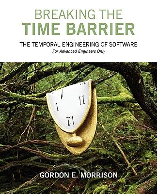 Breaking The Time Barrier The Temporal Engineering Of Software For Advanced Engineers Only