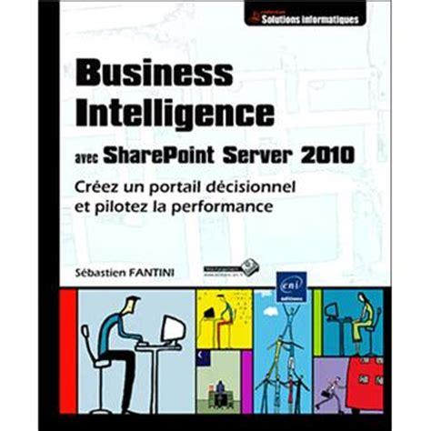 Business Intelligence Avec Sharepoint Server 2010 Creez Un Portail Decisionnel Et Pilotez La Performance