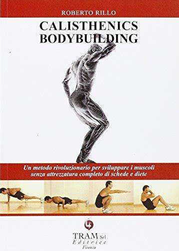 Calisthenics Bodybuilding Un Metodo Rivoluzionario Per Sviluppare Muscoli Realmente Senza Attrezzatura