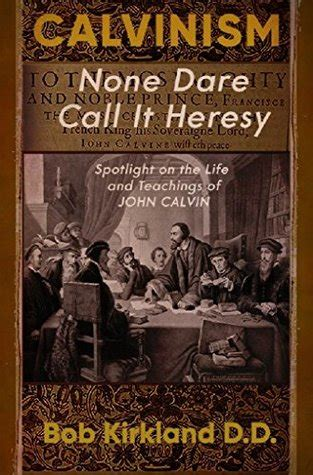 Calvinism: None Dare Call It Heresy: Spotlight on the Life and Teachings of John Calvin