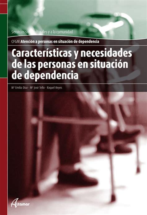 Caracteristicas Y Necesidades De Las Personas En Situacion De Dependencia Cfgm Atencion A Personas En Situacion De Dependenc