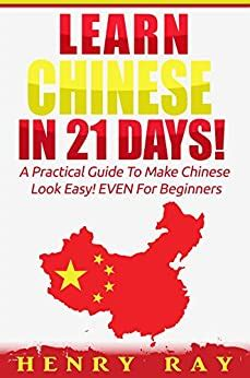 Chinese: Learn Chinese In 21 DAYS! – A Practical Guide To Make Chinese Look Easy! EVEN For Beginners (Spanish, French, German, Italian)