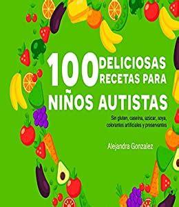 Cien Deliciosas Recetas Para Ninos Autistas Sin Gluten Caseina Azucar Soya Preservantes Y Colorantes Artificiales