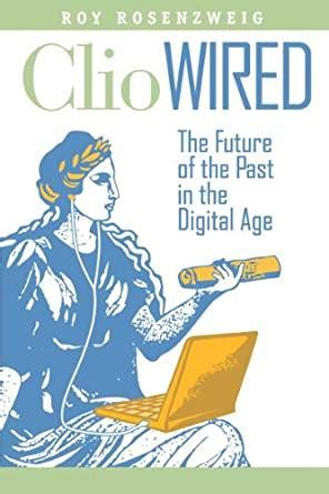 Clio Wired The Future Of The Past In The Digital Age English Edition