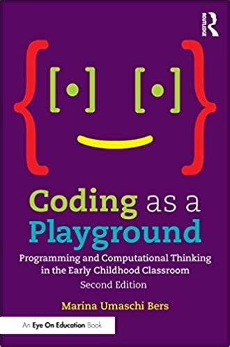 Coding As A Playground Programming And Computational Thinking In The Early Childhood Classroom English Edition