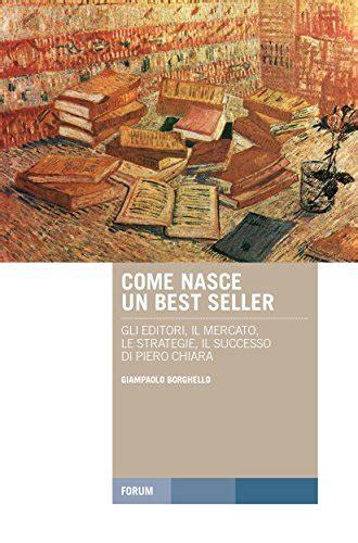 Come nasce un best seller: Gli editori, il mercato, le strategie, il successo di Piero Chiara