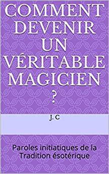 Comment Devenir Un Veritable Magicien Paroles Initiatiques De La Tradition Esoterique