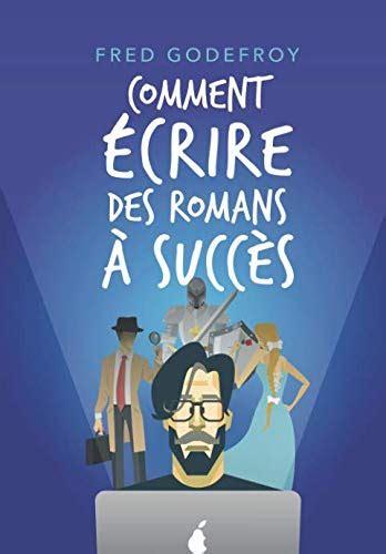 Comment Ecrire Des Romans A Succes La Methode Godefroy La Formation Pratique En Francais La Plus Complete Du Monde