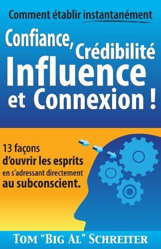 Comment Etablir Instantanement Confiance Credibilite Influence Et Connexion 13 Facons D Ouvrir Les Esprits En S Adressant Directement Au Subconscient