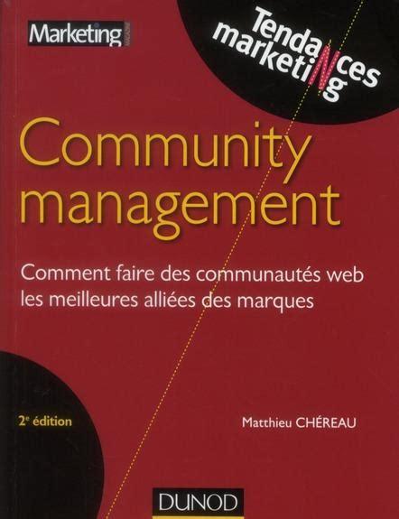Community Management 2e Ed Comment Faire Des Communautes Web Les Meilleures Alliees Des Marques De Matthieu Chereau 15 Aout 2012