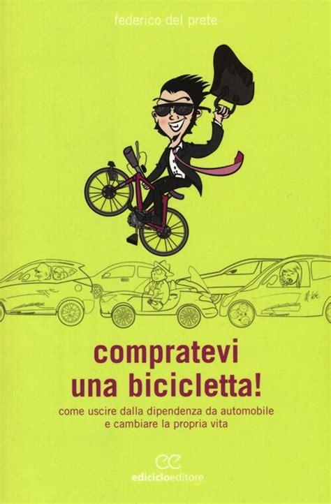 Compratevi Una Bicicletta Come Uscire Dalla Dipendenza Da Automobile E Cambiare La Propria Vita Biblioteca Del Ciclista