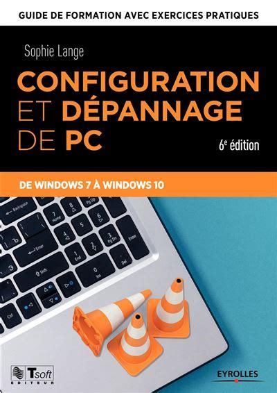 Configuration Et Depannage De Pc Guide De Formation Avec Exercices Pratiques De Windows Xp A Windows 10