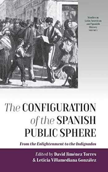 Configuration Of The Spanish Public Sphere From The Enlightenment To The Indignados Studies In Latin American And Spanish History
