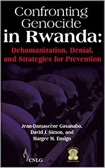 Confronting Genocide in Rwanda: Dehumanization, Denial, and Strategies for Prevention
