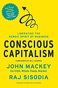 Conscious Capitalism Liberating The Heroic Spirit Of Business English Edition