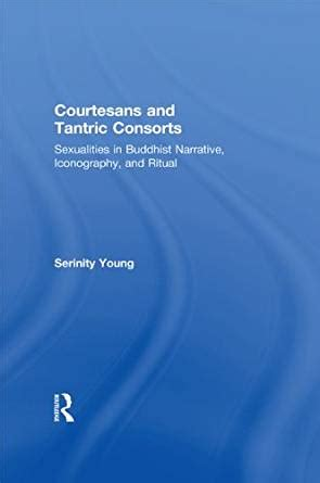 Courtesans And Tantric Consorts Sexualities In Buddhist Narrative Iconography And Ritual