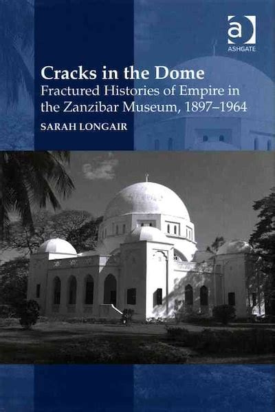 Cracks In The Dome Fractured Histories Of Empire In The Zanzibar Museum 1897 1964 English Edition
