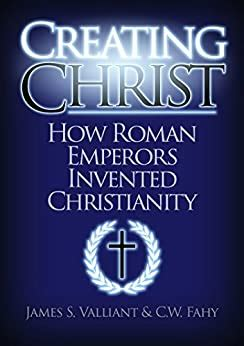 Creating Christ How Roman Emperors Invented Christianity