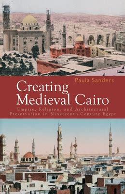 Creating Medieval Cairo Empire Religion And Architectural Preservation In Nineteenth Century Egypt