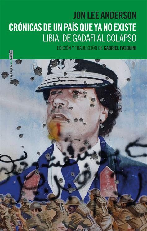 Cronicas De Un Pais Que Ya No Existe Libia De Gadafi Al Colapso Sexto Piso Realidades