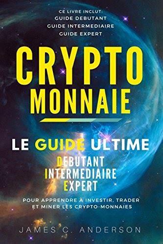 Crypto Monnaie Le Guide Ultime Debutant Intermediaire Et Expert Pour Apprendre A Investir Trader Et Miner Les Crypto Monnaies
