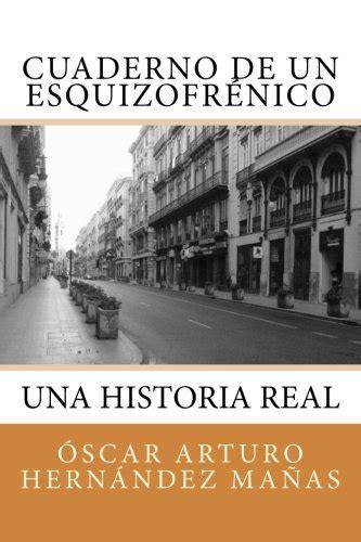 Cuaderno De Un Esquizofrenico Una Historia Real De Afliccion Superacion Amistad Amor Y Desamor