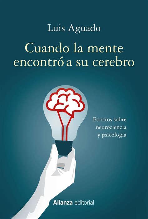 Cuando La Mente Encontro A Su Cerebro Escritos Sobre Neurociencia Y Psicologia Alianza Ensayo