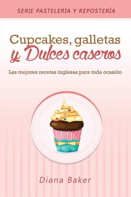Cupcakes Galletas Y Dulces Caseros Las Mejores Recetas Inglesas Para Toda Ocasion Pasteleria Y Reposteria No 2