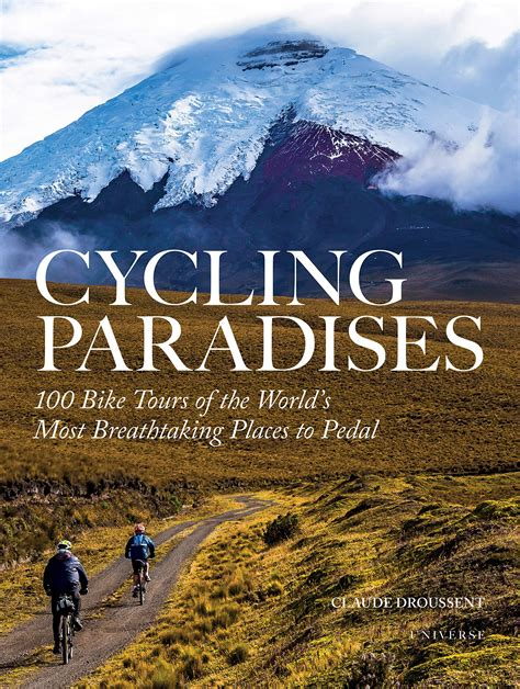Cycling Paradises 100 Bike Tours Of The World S Most Breathtaking Places To Pedal