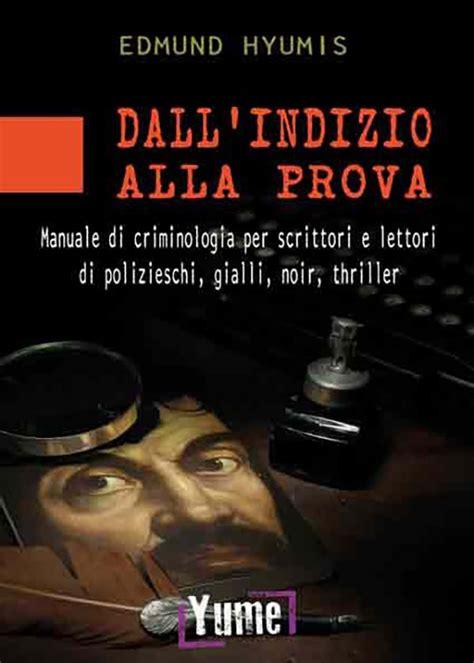 Dall Indizio Alla Prova Manuale Di Criminologia Per Scrittori E Lettori Di Polizieschi Gialli Noir E Thriller