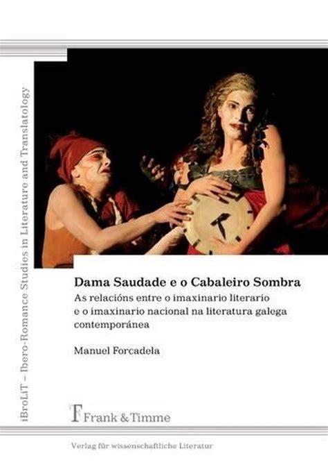 Dama Saudade E O Cabaleiro Sombra As Relacions Entre O Imaxinario Literario E O Imaxinario Nacional Na Literatura Galega Contemporanea