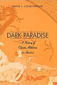 Dark Paradise A History Of Opiate Addiction In America