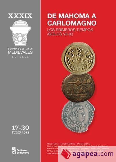 De Mahoma A Carlomagno Los Primeros Tiempos Siglos Vii Ix Actas De La Xxxix Semana De Estudios Medievales Estella 17 A 20 De Julio De 2012
