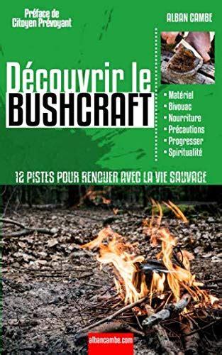 Decouvrir Le Bushcraft 12 Pistes Pour Renouer Avec La Vie Sauvage