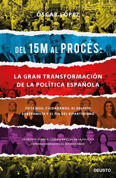 Del 15m Al Proces La Gran Transformacion De La Politica Espanola Podemos Ciudadanos El Desafio Soberanista Y El Fin Del Bipartidismo Sin Coleccion