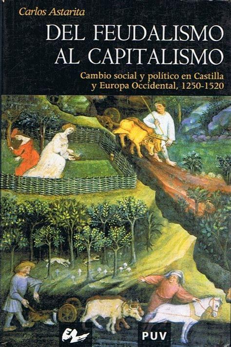 Del Feudalismo Al Capitalismo Cambio Social Y Politica En Castilla Y Europa Occidental 1250 1520 Historia