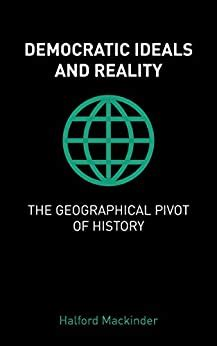 Democratic Ideals And Reality The Geographical Pivot Of History
