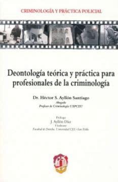 Deontologia Teorica Y Practica Para Profesionales De La Criminologia Criminologia Y Practica Policial