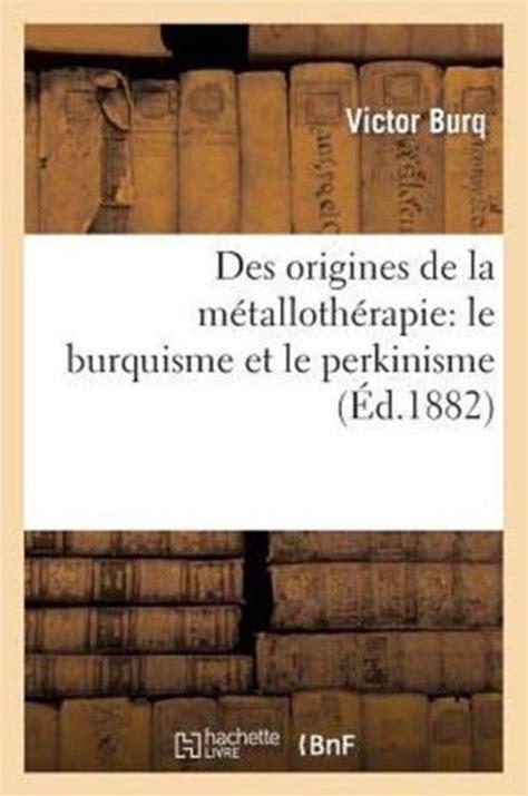 Des Origines De La Metallotherapie Part Qui Doit Etre Faite Au Magnetisme Animal Dans Sa Decouverte Le Burquisme Et Le Perkinisme