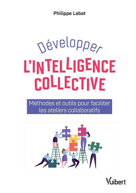 Developper L Intelligence Collective Methodes Et Outils Pour Faciliter Les Ateliers Collaboratifs