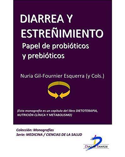 Diarrea Y Estrenimiento Papel De Probioticos Y Prebioticos Este Capitulo Pertenece Al Libro Dietoterapia Nutricion Clinica Y Metabolismo 1