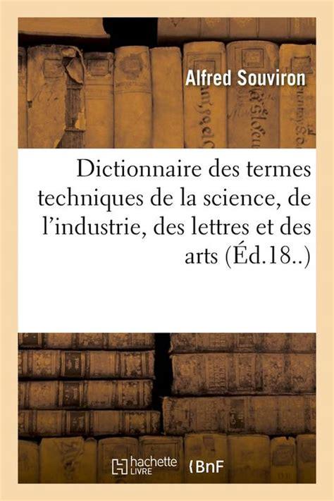 Dictionnaire des termes techniques de la science, de l'industrie, des lettres et des arts, par Alfred Souviron